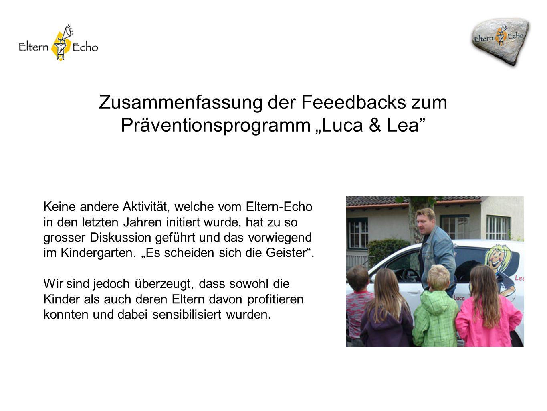 Zusammenfassung der Feeedbacks zum Präventionsprogramm Luca & Lea Keine andere Aktivität, welche vom Eltern-Echo in den letzten Jahren initiert wurde, hat zu so grosser Diskussion geführt und das vorwiegend im Kindergarten.