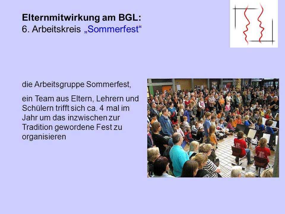 Elternmitwirkung am BGL: 6. Arbeitskreis Sommerfest die Arbeitsgruppe Sommerfest, ein Team aus Eltern, Lehrern und Schülern trifft sich ca. 4 mal im J