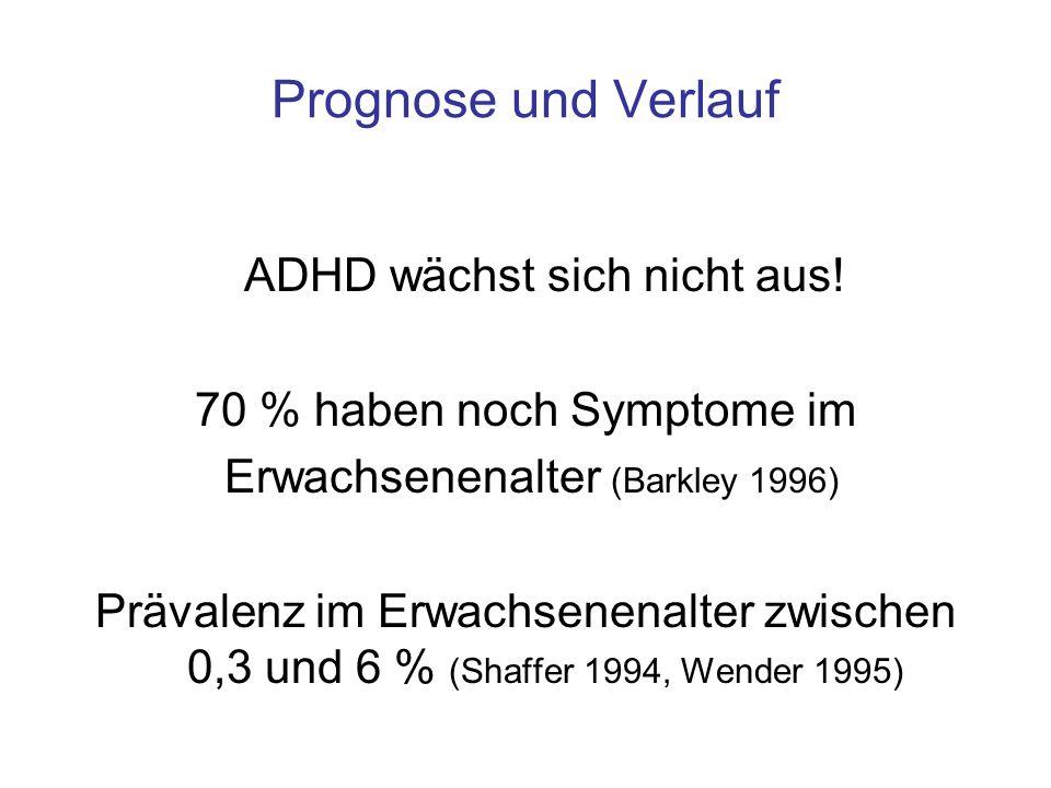 Prognose und Verlauf ADHD wächst sich nicht aus! 70 % haben noch Symptome im Erwachsenenalter (Barkley 1996) Prävalenz im Erwachsenenalter zwischen 0,