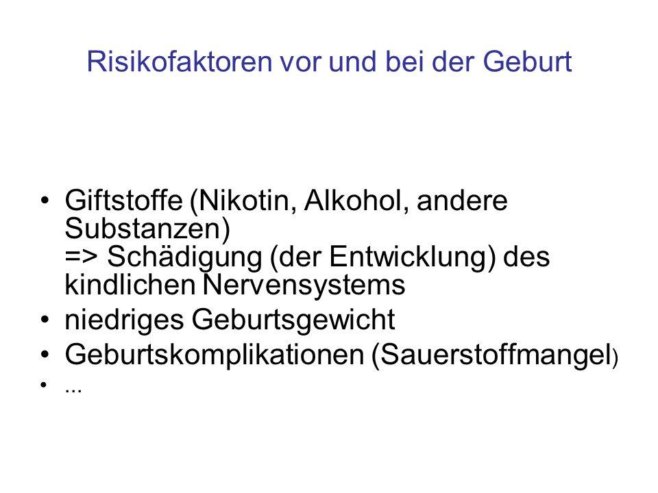Risikofaktoren vor und bei der Geburt Giftstoffe (Nikotin, Alkohol, andere Substanzen) => Schädigung (der Entwicklung) des kindlichen Nervensystems ni
