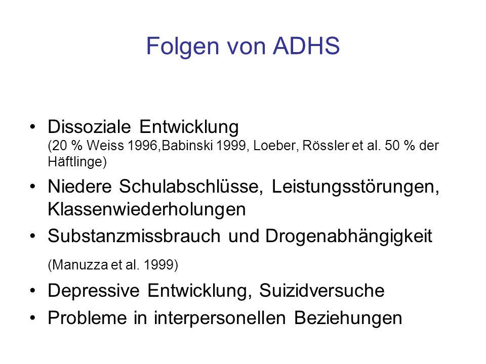 Folgen von ADHS Dissoziale Entwicklung (20 % Weiss 1996,Babinski 1999, Loeber, Rössler et al. 50 % der Häftlinge) Niedere Schulabschlüsse, Leistungsst