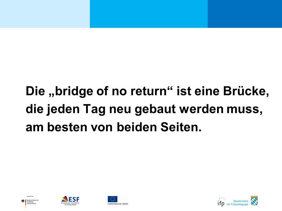 Die bridge of no return ist eine Brücke, die jeden Tag neu gebaut werden muss, am besten von beiden Seiten.