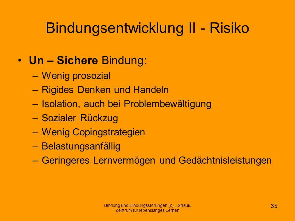 Bindungsentwicklung II - Risiko Un – Sichere Bindung: –Wenig prosozial –Rigides Denken und Handeln –Isolation, auch bei Problembewältigung –Sozialer R