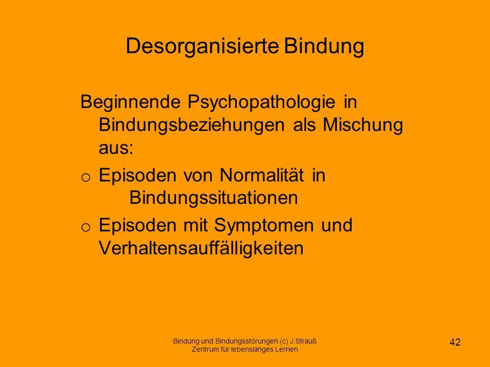 Desorganisierte Bindung Beginnende Psychopathologie in Bindungsbeziehungen als Mischung aus: o Episoden von Normalität in Bindungssituationen o Episod