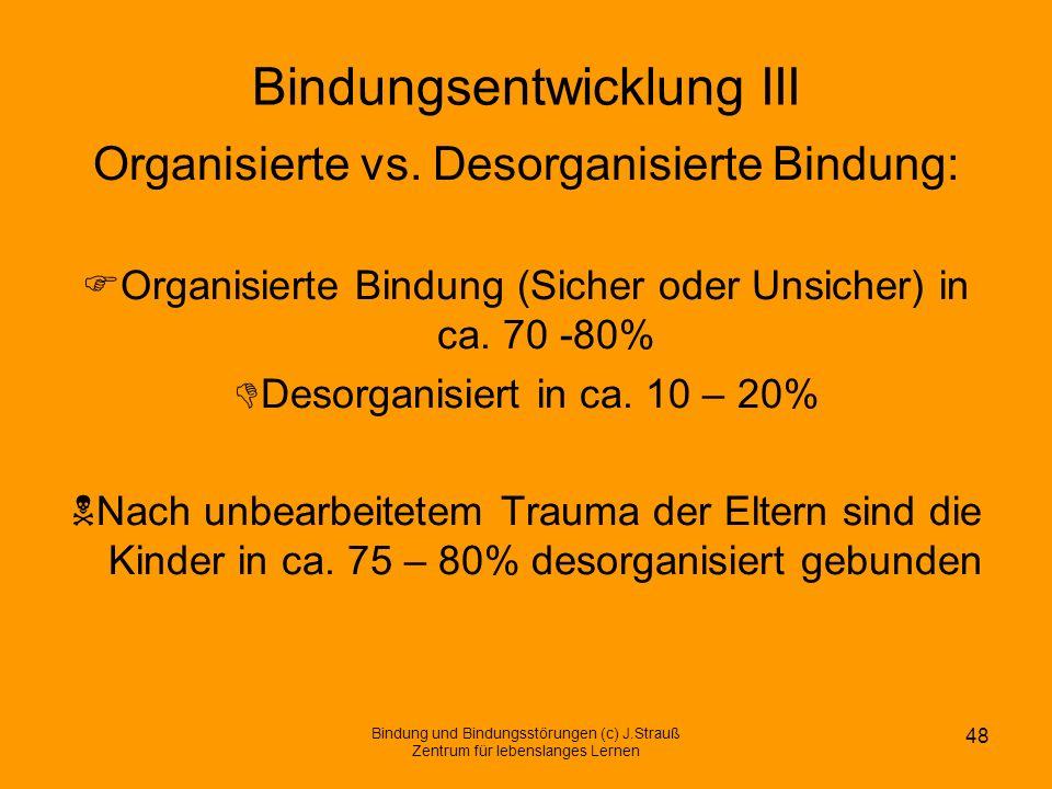 Bindungsentwicklung III Organisierte vs. Desorganisierte Bindung: Organisierte Bindung (Sicher oder Unsicher) in ca. 70 -80% Desorganisiert in ca. 10