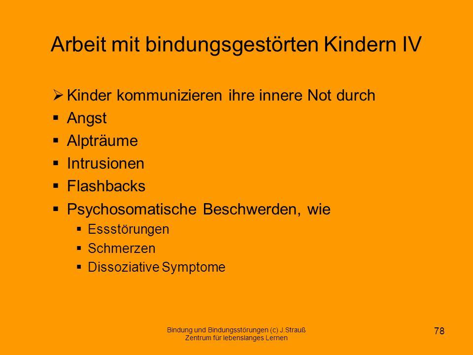 Arbeit mit bindungsgestörten Kindern IV Kinder kommunizieren ihre innere Not durch Angst Alpträume Intrusionen Flashbacks Psychosomatische Beschwerden