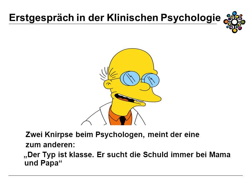 Erstgespräch in der Klinischen Psychologie Zwei Knirpse beim Psychologen, meint der eine zum anderen: Der Typ ist klasse.