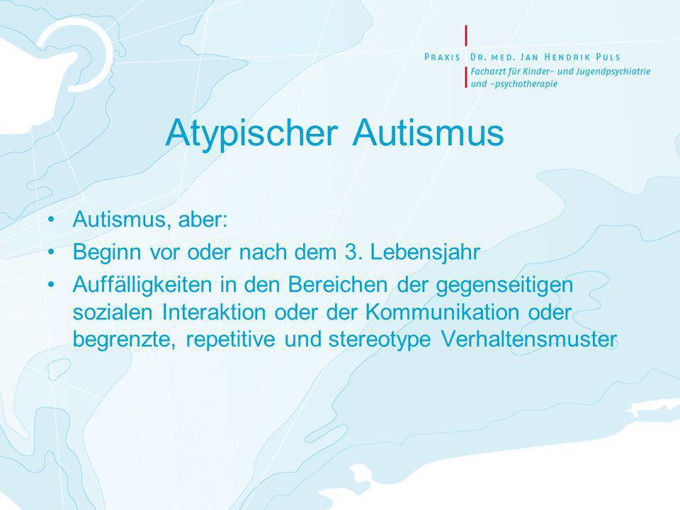 Atypischer Autismus Autismus, aber: Beginn vor oder nach dem 3. Lebensjahr Auffälligkeiten in den Bereichen der gegenseitigen sozialen Interaktion ode