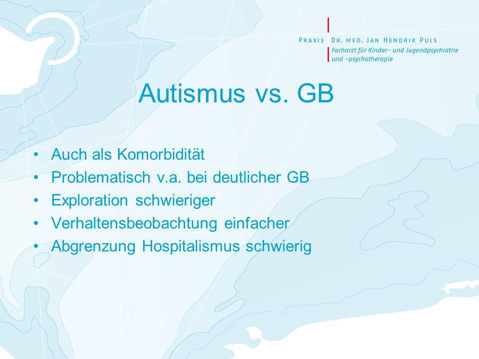 Autismus vs. GB Auch als Komorbidität Problematisch v.a. bei deutlicher GB Exploration schwieriger Verhaltensbeobachtung einfacher Abgrenzung Hospital