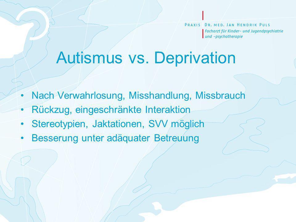 Autismus vs. Deprivation Nach Verwahrlosung, Misshandlung, Missbrauch Rückzug, eingeschränkte Interaktion Stereotypien, Jaktationen, SVV möglich Besse