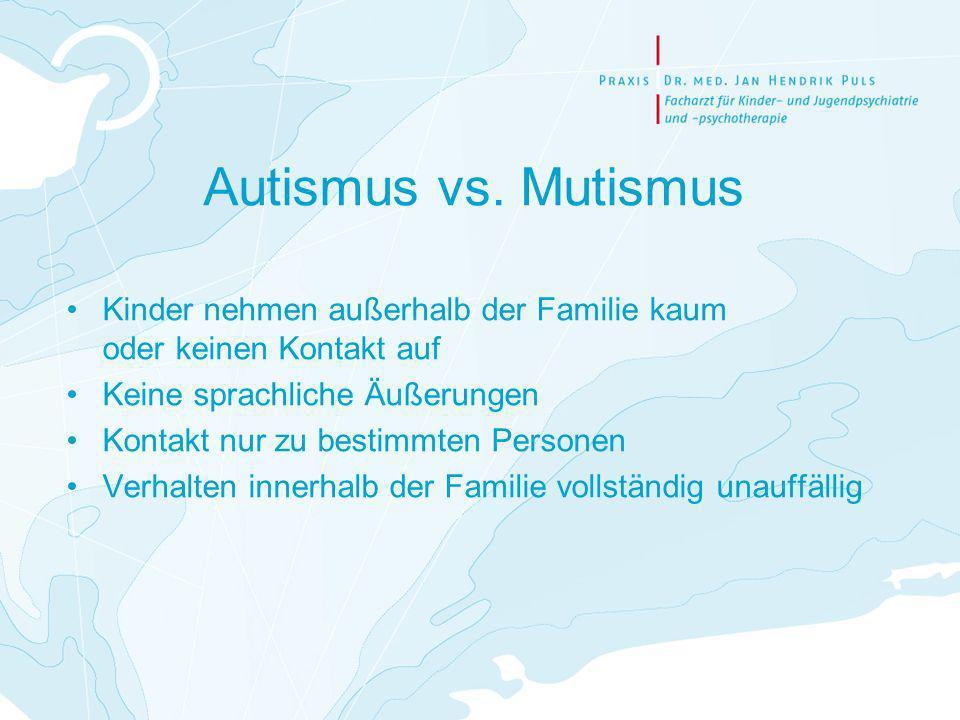 Autismus vs. Mutismus Kinder nehmen außerhalb der Familie kaum oder keinen Kontakt auf Keine sprachliche Äußerungen Kontakt nur zu bestimmten Personen