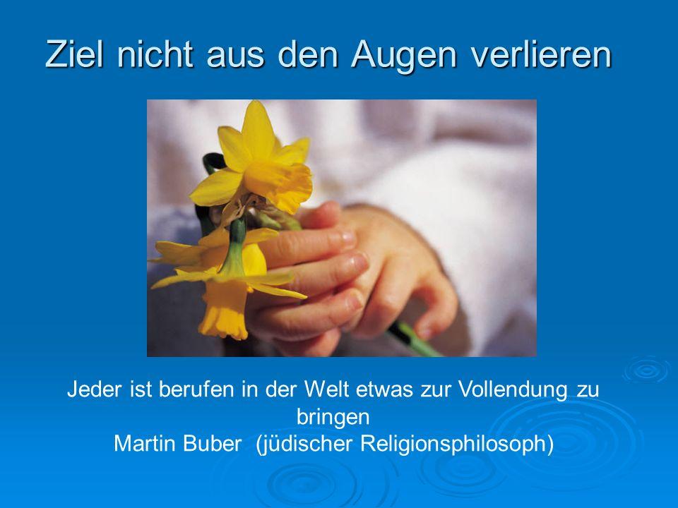 Ziel nicht aus den Augen verlieren Jeder ist berufen in der Welt etwas zur Vollendung zu bringen Martin Buber (jüdischer Religionsphilosoph)