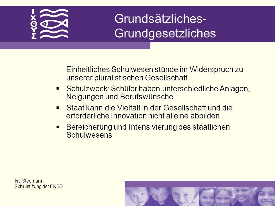 Grundsätzliches- Grundgesetzliches Einheitliches Schulwesen stünde im Widerspruch zu unserer pluralistischen Gesellschaft Schulzweck: Schüler haben unterschiedliche Anlagen, Neigungen und Berufswünsche Staat kann die Vielfalt in der Gesellschaft und die erforderliche Innovation nicht alleine abbilden Bereicherung und Intensivierung des staatlichen Schulwesens Iris Stegmann Schulstiftung der EKBO