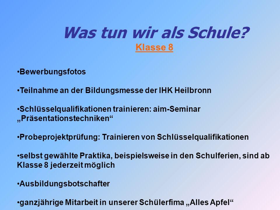 Was tun wir als Schule? Klasse 8 Bewerbungsfotos Teilnahme an der Bildungsmesse der IHK Heilbronn Schlüsselqualifikationen trainieren: aim-Seminar Prä