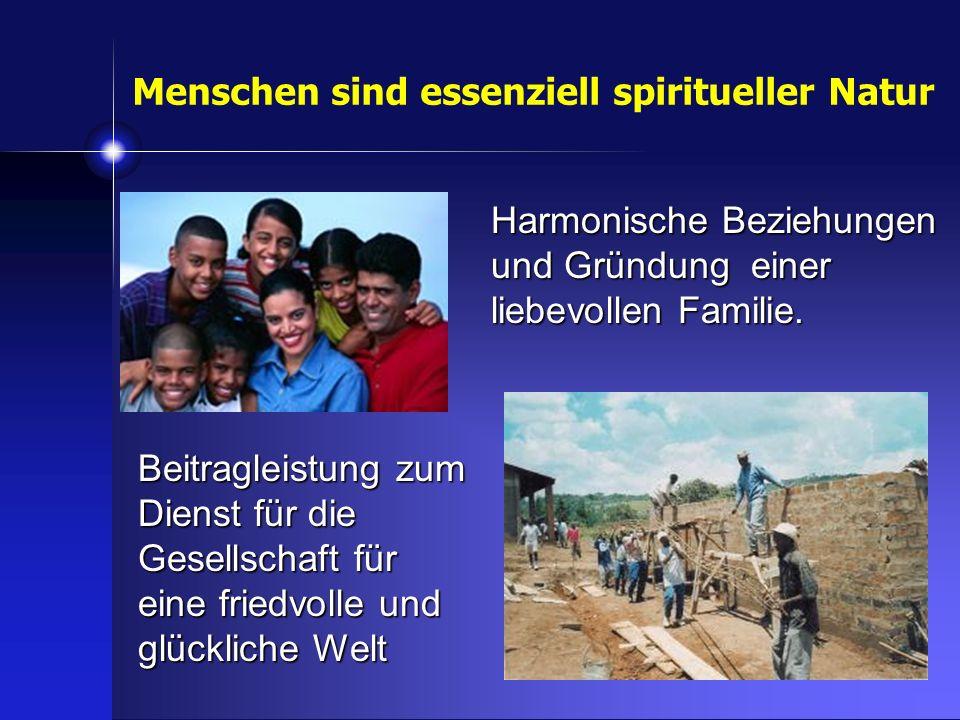 Menschen sind essenziell spiritueller Natur Beitragleistung zum Dienst für die Gesellschaft für eine friedvolle und glückliche Welt Harmonische Bezieh
