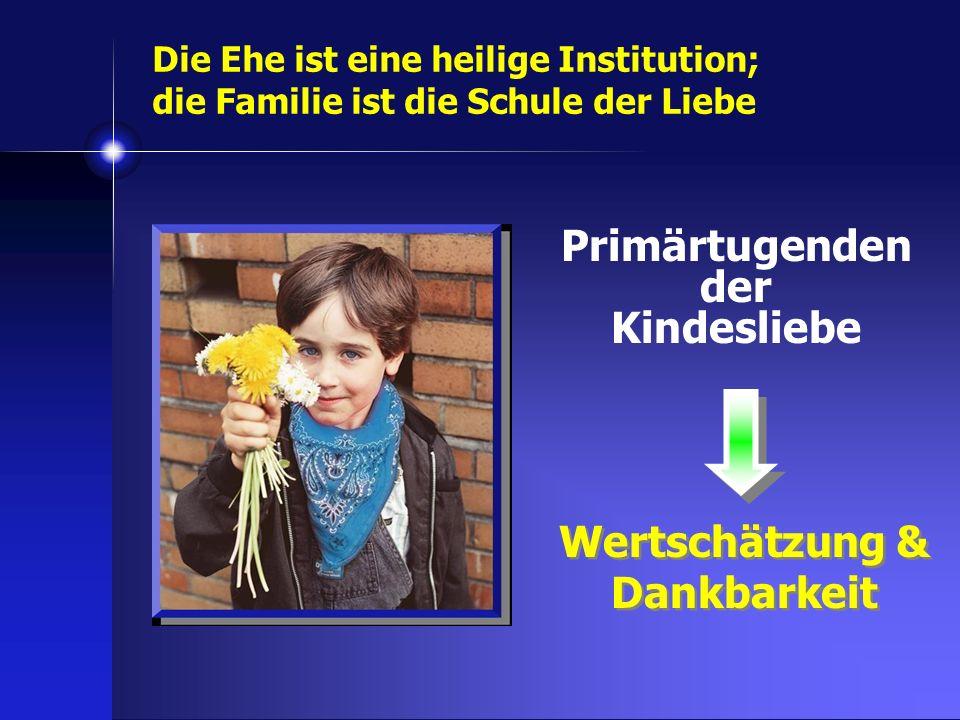 Primärtugenden der Kindesliebe Wertschätzung & Dankbarkeit Wertschätzung & Dankbarkeit Die Ehe ist eine heilige Institution; die Familie ist die Schul