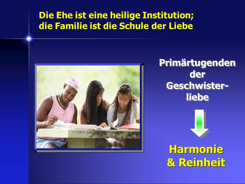 Primärtugenden der Geschwister- liebe Harmonie & Reinheit Harmonie Die Ehe ist eine heilige Institution; die Familie ist die Schule der Liebe
