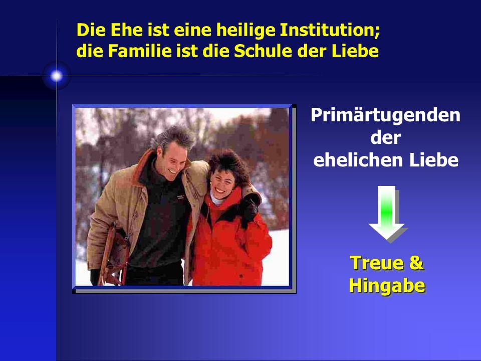 Primärtugenden der ehelichen Liebe Treue & Hingabe Die Ehe ist eine heilige Institution; die Familie ist die Schule der Liebe