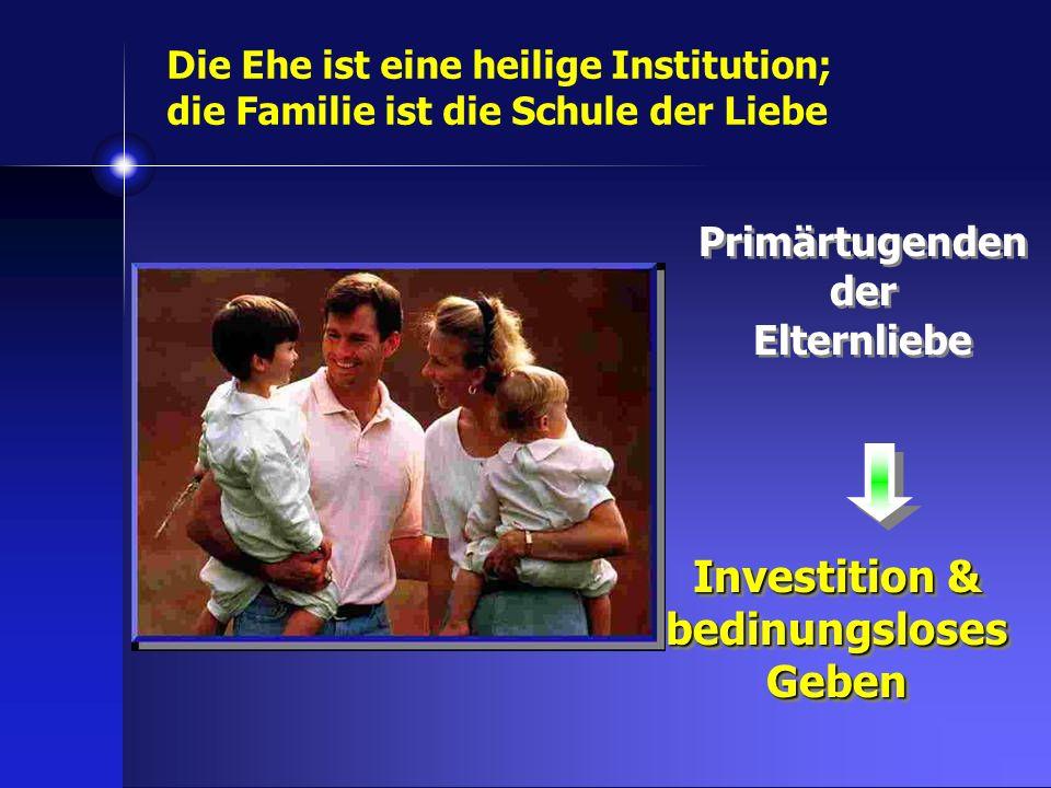 Primärtugenden der Elternliebe Investition & bedinungsloses Geben Die Ehe ist eine heilige Institution; die Familie ist die Schule der Liebe