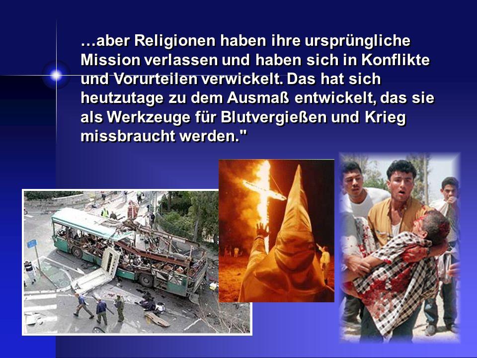 …aber Religionen haben ihre ursprüngliche Mission verlassen und haben sich in Konflikte und Vorurteilen verwickelt. Das hat sich heutzutage zu dem Aus