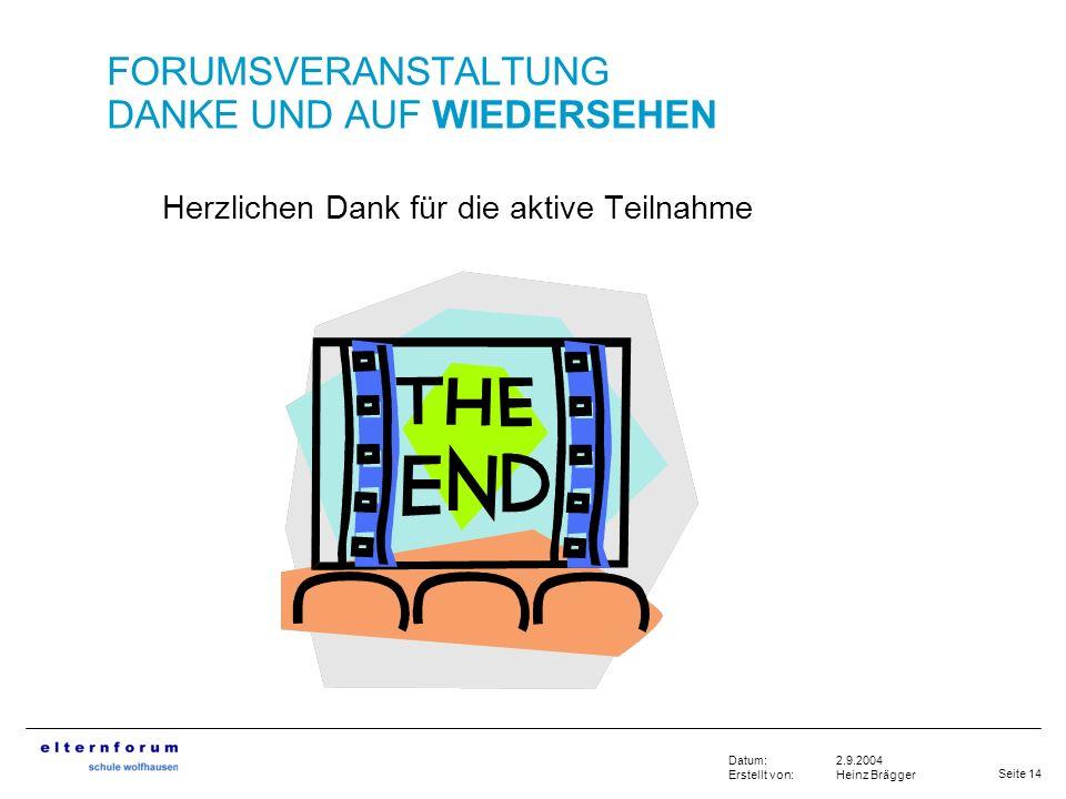 Seite 14 2.9.2004 Heinz Brägger Datum: Erstellt von: Herzlichen Dank für die aktive Teilnahme FORUMSVERANSTALTUNG DANKE UND AUF WIEDERSEHEN