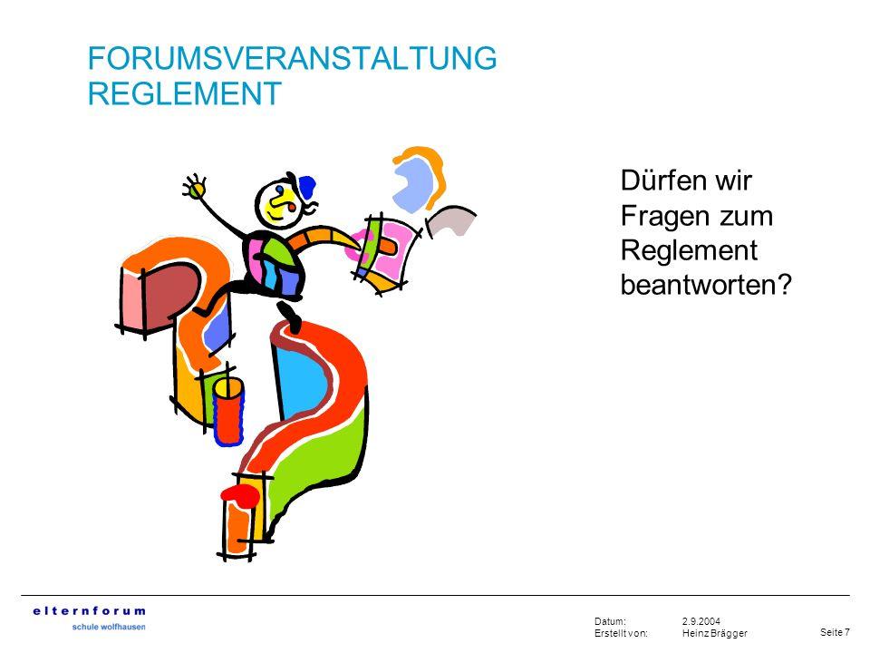 Seite 7 2.9.2004 Heinz Brägger Datum: Erstellt von: FORUMSVERANSTALTUNG REGLEMENT Dürfen wir Fragen zum Reglement beantworten