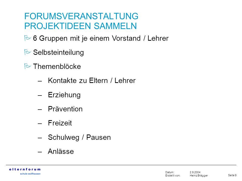 Seite 9 2.9.2004 Heinz Brägger Datum: Erstellt von: FORUMSVERANSTALTUNG PROJEKTIDEEN SAMMELN 6 Gruppen mit je einem Vorstand / Lehrer Selbsteinteilung