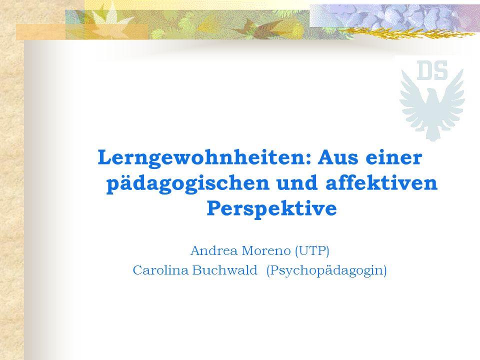 Lerngewohnheiten: Aus einer pädagogischen und affektiven Perspektive Andrea Moreno (UTP) Carolina Buchwald (Psychopädagogin)