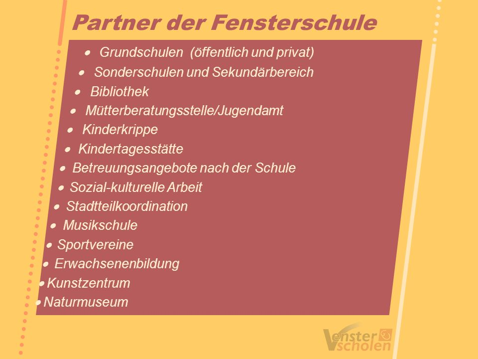 Partner der Fensterschule Grundschulen (öffentlich und privat) Sonderschulen und Sekundärbereich Bibliothek Mütterberatungsstelle/Jugendamt Kinderkrip