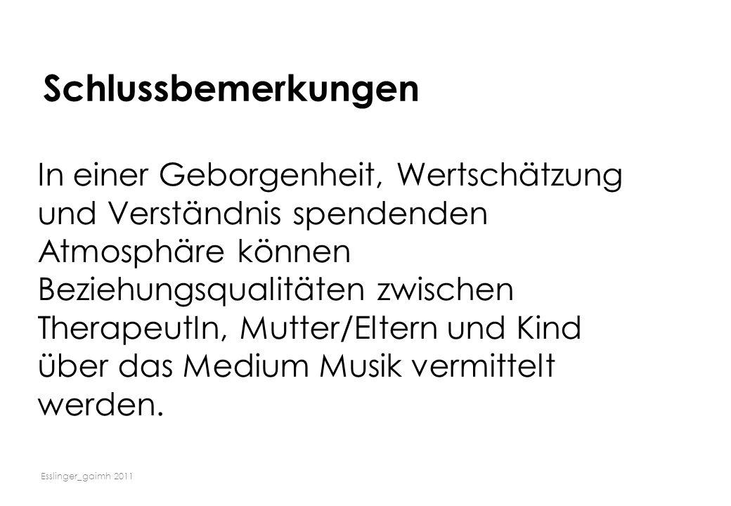 Esslinger_gaimh 2011 Schlussbemerkungen In einer Geborgenheit, Wertschätzung und Verständnis spendenden Atmosphäre können Beziehungsqualitäten zwische