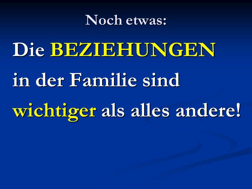 Noch etwas: Die BEZIEHUNGEN in der Familie sind wichtiger als alles andere!