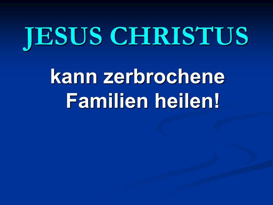 JESUS CHRISTUS kann zerbrochene Familien heilen!