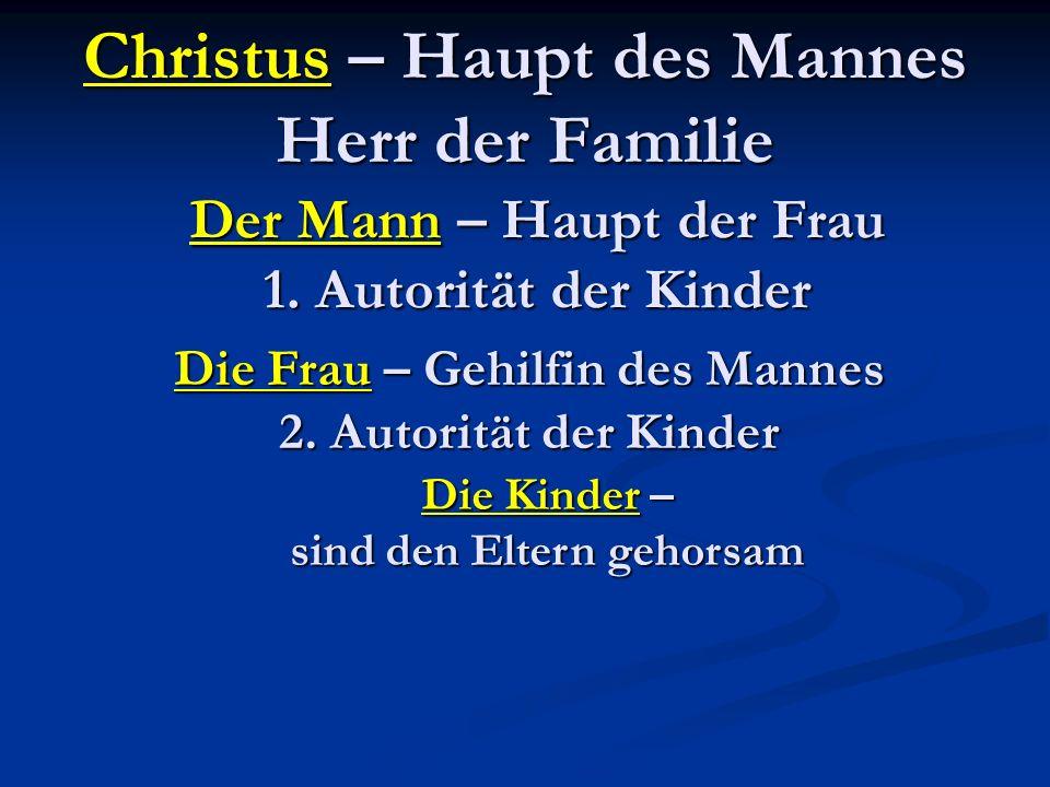 Christus – Haupt des Mannes Herr der Familie Der Mann – Haupt der Frau 1. Autorität der Kinder Die Frau – Gehilfin des Mannes 2. Autorität der Kinder