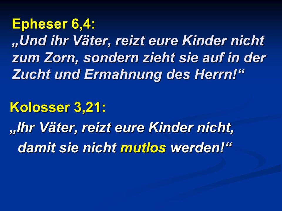 Epheser 6,4: Und ihr Väter, reizt eure Kinder nicht zum Zorn, sondern zieht sie auf in der Zucht und Ermahnung des Herrn! Kolosser 3,21: Ihr Väter, re