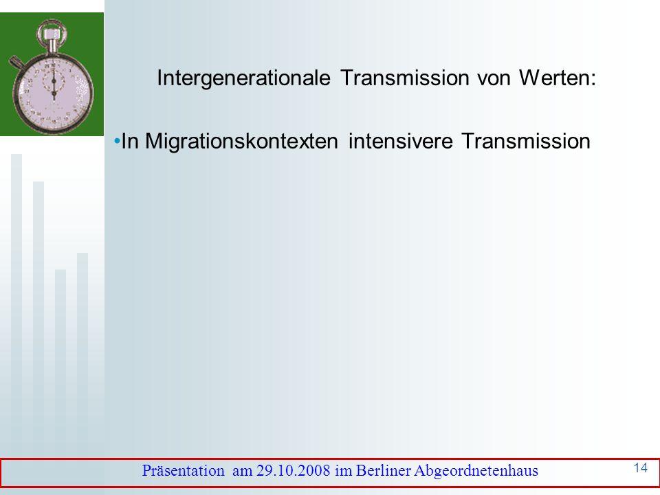 13 Intergenerationale Transmission von Werten: Komplette Transmission: kein Wandel Keine Transmission: kein koordiniertes Handeln zwischen den Generationen Präsentation am 29.10.2008 im Berliner Abgeordnetenhaus