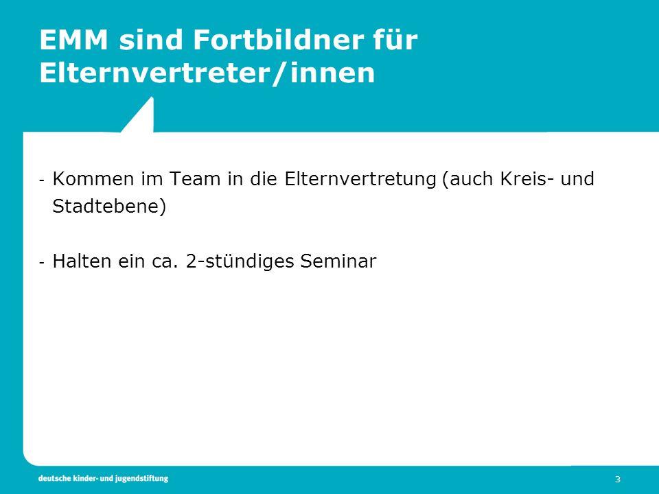 3 EMM sind Fortbildner für Elternvertreter/innen - Kommen im Team in die Elternvertretung (auch Kreis- und Stadtebene) - Halten ein ca. 2-stündiges Se