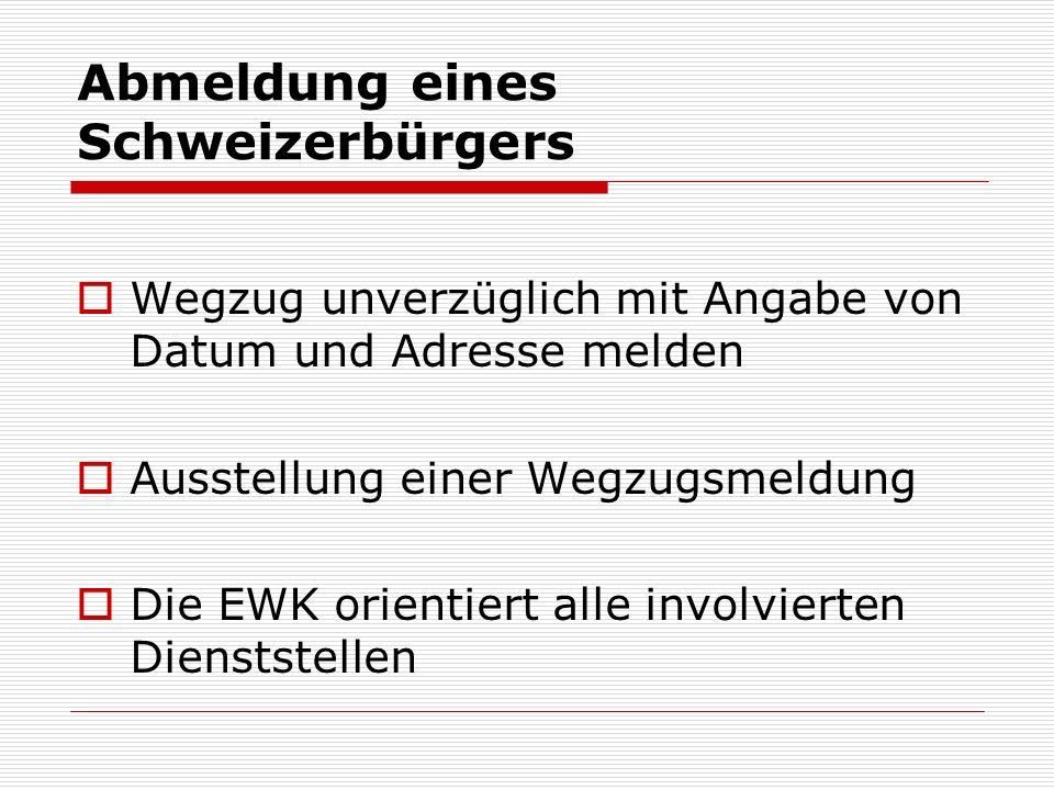 Abmeldung eines Schweizerbürgers Wegzug unverzüglich mit Angabe von Datum und Adresse melden Ausstellung einer Wegzugsmeldung Die EWK orientiert alle involvierten Dienststellen