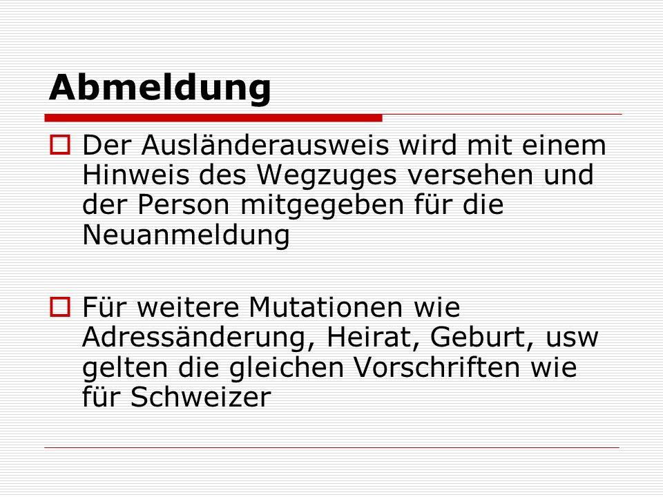Abmeldung Der Ausländerausweis wird mit einem Hinweis des Wegzuges versehen und der Person mitgegeben für die Neuanmeldung Für weitere Mutationen wie Adressänderung, Heirat, Geburt, usw gelten die gleichen Vorschriften wie für Schweizer