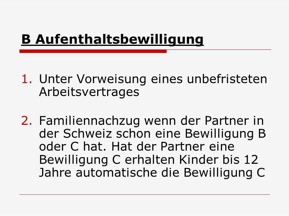 B Aufenthaltsbewilligung 1.Unter Vorweisung eines unbefristeten Arbeitsvertrages 2.Familiennachzug wenn der Partner in der Schweiz schon eine Bewilligung B oder C hat.
