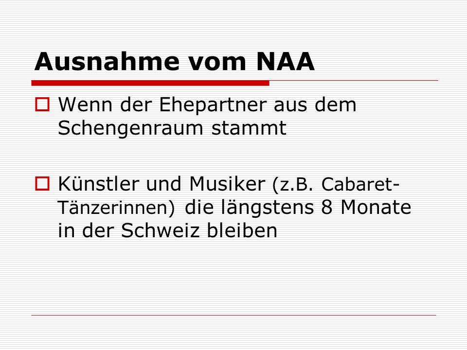 Ausnahme vom NAA Wenn der Ehepartner aus dem Schengenraum stammt Künstler und Musiker (z.B. Cabaret- Tänzerinnen) die längstens 8 Monate in der Schwei