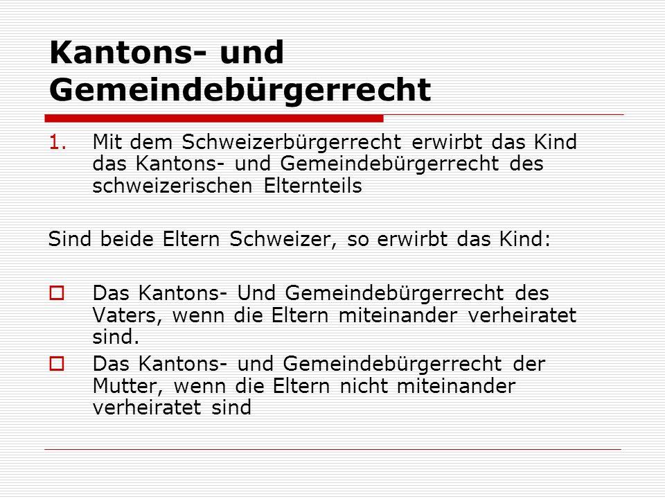 Kantons- und Gemeindebürgerrecht 1.Mit dem Schweizerbürgerrecht erwirbt das Kind das Kantons- und Gemeindebürgerrecht des schweizerischen Elternteils Sind beide Eltern Schweizer, so erwirbt das Kind: Das Kantons- Und Gemeindebürgerrecht des Vaters, wenn die Eltern miteinander verheiratet sind.