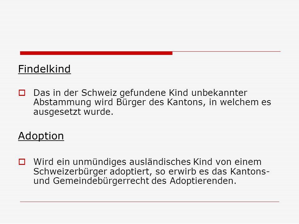 Findelkind Das in der Schweiz gefundene Kind unbekannter Abstammung wird Bürger des Kantons, in welchem es ausgesetzt wurde. Adoption Wird ein unmündi