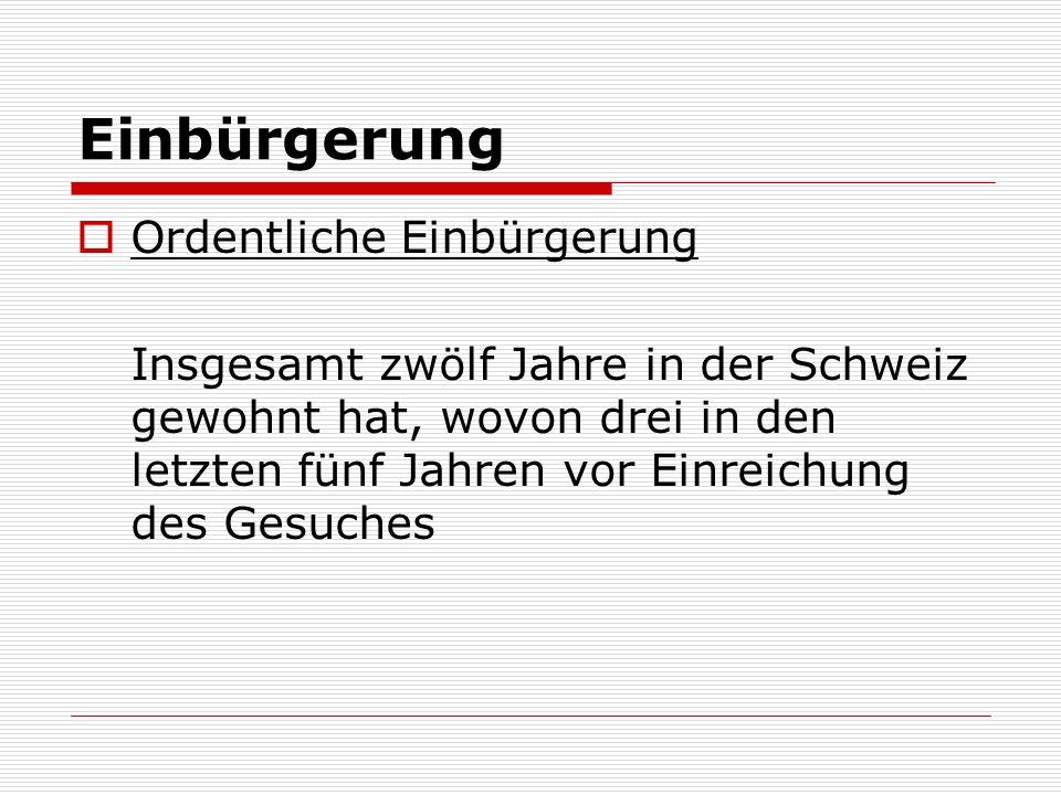 Einbürgerung Ordentliche Einbürgerung Insgesamt zwölf Jahre in der Schweiz gewohnt hat, wovon drei in den letzten fünf Jahren vor Einreichung des Gesuches