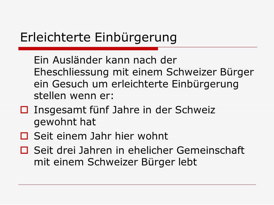Erleichterte Einbürgerung Ein Ausländer kann nach der Eheschliessung mit einem Schweizer Bürger ein Gesuch um erleichterte Einbürgerung stellen wenn er: Insgesamt fünf Jahre in der Schweiz gewohnt hat Seit einem Jahr hier wohnt Seit drei Jahren in ehelicher Gemeinschaft mit einem Schweizer Bürger lebt