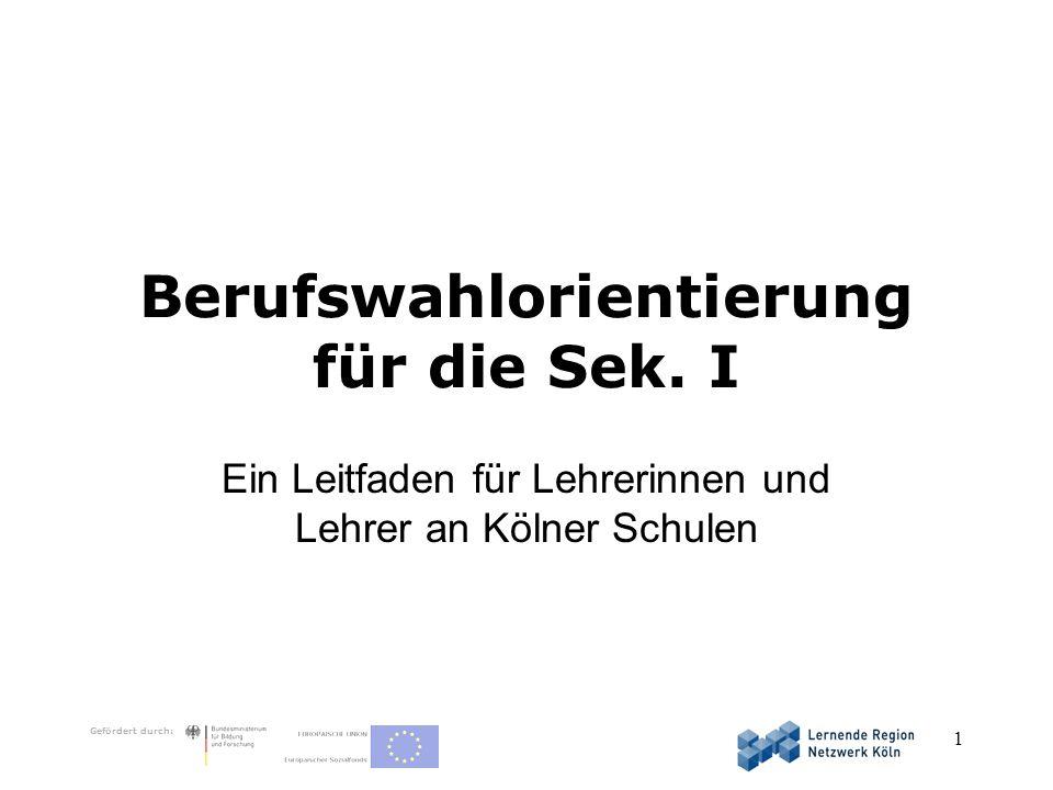Gefördert durch: 1 Berufswahlorientierung für die Sek. I Ein Leitfaden für Lehrerinnen und Lehrer an Kölner Schulen