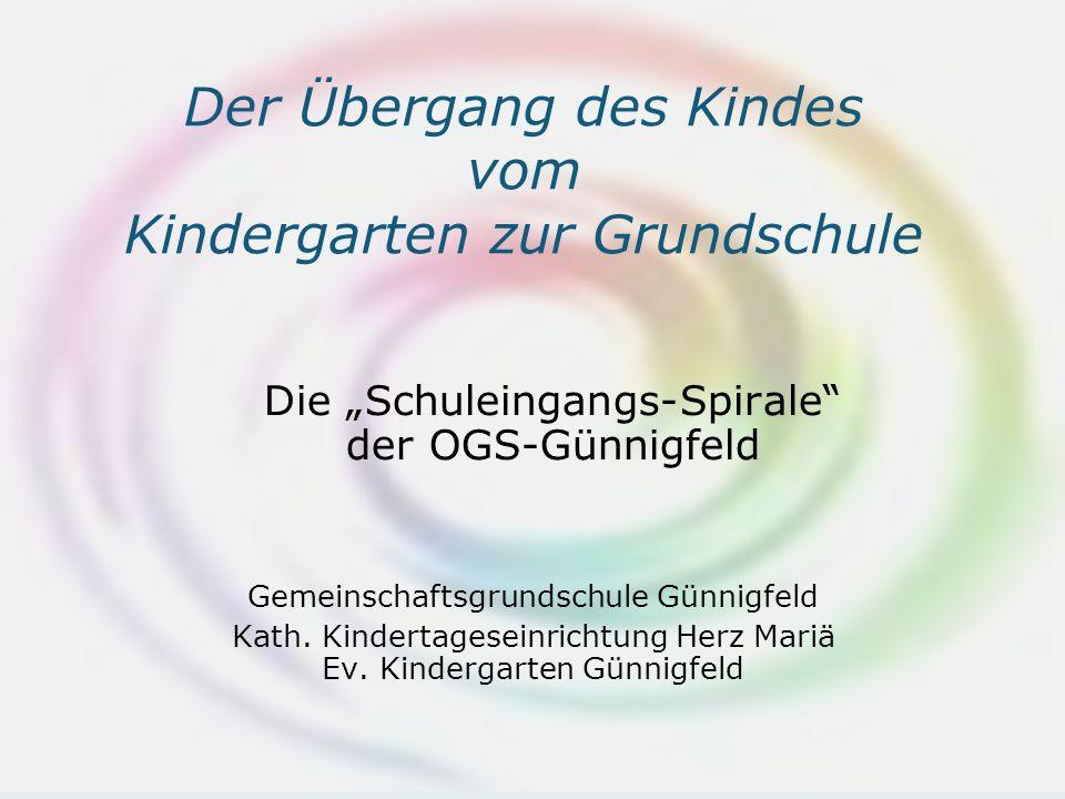 Der Übergang des Kindes vom Kindergarten zur Grundschule Die Schuleingangs-Spirale der OGS-Günnigfeld Gemeinschaftsgrundschule Günnigfeld Kath.