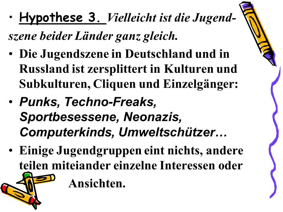 Hypothese 3. Vielleicht ist die Jugend- szene beider Länder ganz gleich. Die Jugendszene in Deutschland und in Russland ist zersplittert in Kulturen u