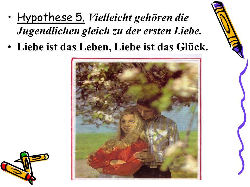 Hypothese 5. Vielleicht gehören die Jugendlichen gleich zu der ersten Liebe. Liebe ist das Leben, Liebe ist das Glück.