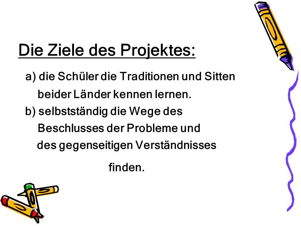 Die Ziele des Projektes: a) die Schüler die Traditionen und Sitten beider Länder kennen lernen. b) selbstständig die Wege des Beschlusses der Probleme