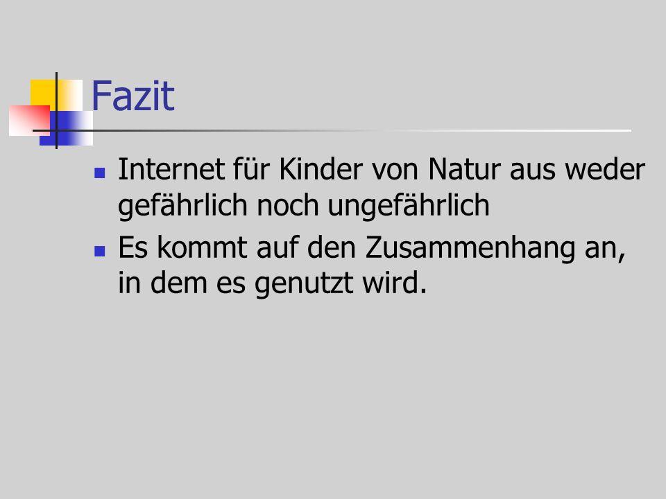 Fazit Internet für Kinder von Natur aus weder gefährlich noch ungefährlich Es kommt auf den Zusammenhang an, in dem es genutzt wird.